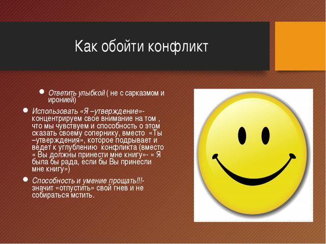 Как обойти конфликт Ответить улыбкой ( не с сарказмом и иронией) Использовать...