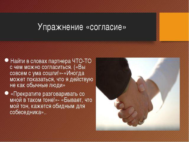 Упражнение «согласие» Найти в словах партнера ЧТО-ТО с чем можно согласиться....