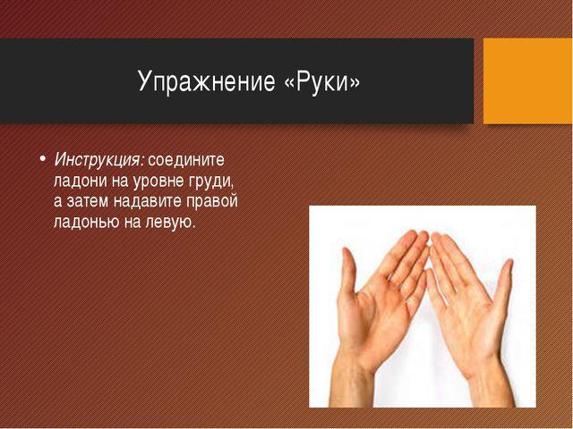 Упражнение «Руки» Инструкция: соедините ладони на уровне груди, а затем надав...