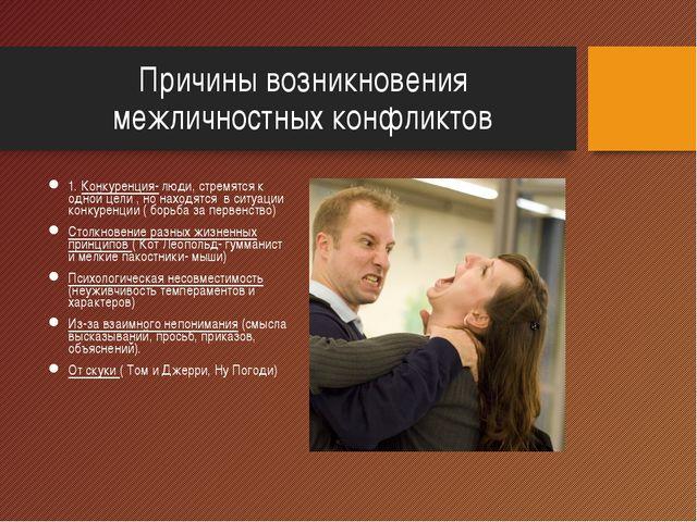 Причины возникновения межличностных конфликтов 1. Конкуренция- люди, стремятс...