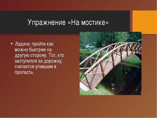 Упражнение «На мостике» Задача: пройти как можно быстрее на другую сторону. Т...