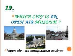 19. WHICH CITY IS AN OPEN AIR MUSEUM ? *open air – на открытом воздухе