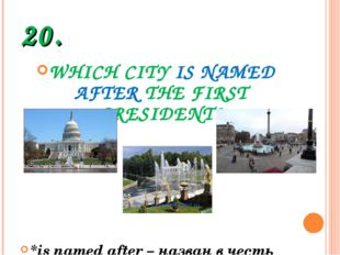 20. WHICH CITY IS NAMED AFTER THE FIRST PRESIDENT? *is named after – назван в