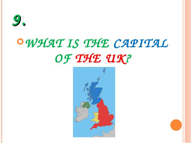 9. WHAT IS THE CAPITAL OF THE UK?