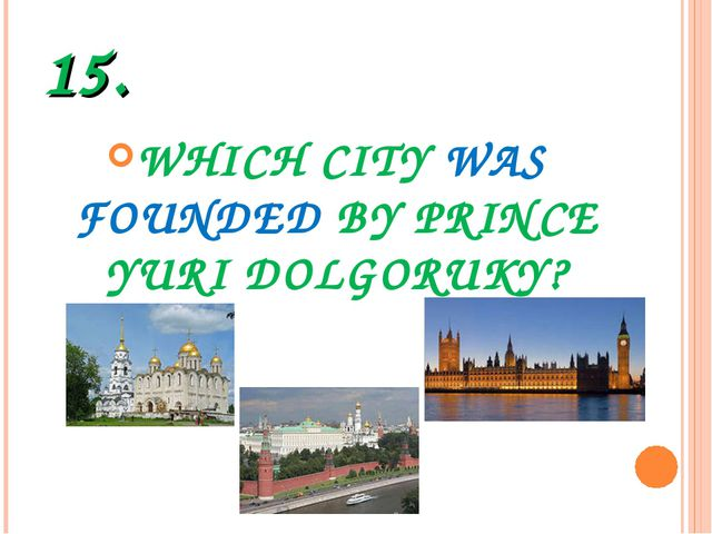 15. WHICH CITY WAS FOUNDED BY PRINCE YURI DOLGORUKY?