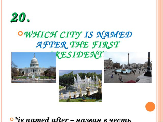 20. WHICH CITY IS NAMED AFTER THE FIRST PRESIDENT? *is named after – назван в...
