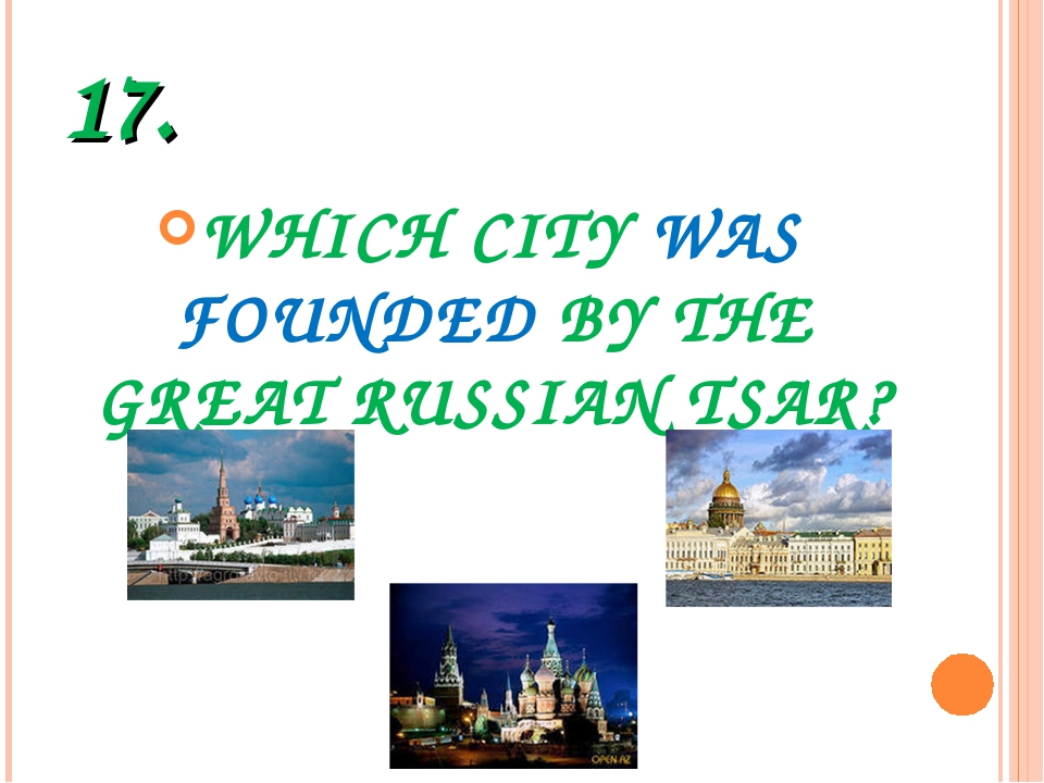 17. WHICH CITY WAS FOUNDED BY THE GREAT RUSSIAN TSAR?