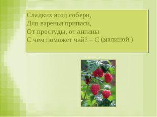 Сладких ягод собери, Для варенья припаси, От простуды, от ангины С чем поможе