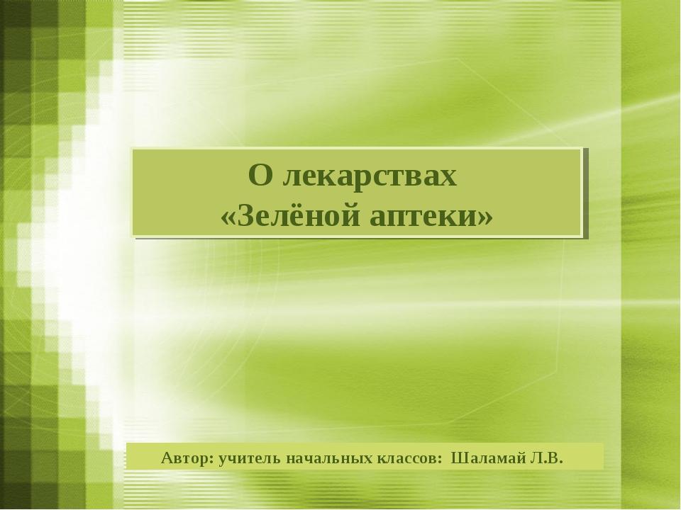 Автор: учитель начальных классов: Шаламай Л.В. О лекарствах «Зелёной аптеки»