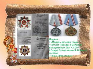 Медали : «Медаль ветеран труда » «50 лет Победы в Великой Вооруженных сил СС