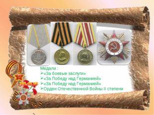 Медали : «За боевые заслуги» «За Победу над Германией» «За Победу над Германи