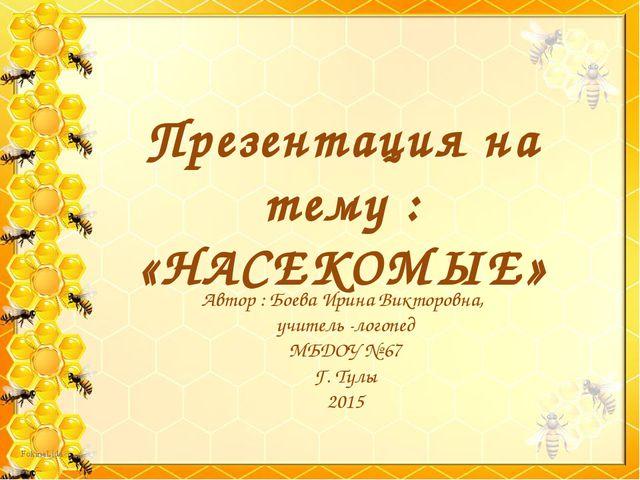 Презентация на тему : «НАСЕКОМЫЕ» Автор : Боева Ирина Викторовна, учитель -ло...