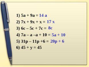 1) 5a + 9a = 2) 7x + 9x + x = 3) 6c – 5c + 7c = 4) 7a – a –a + 10 = 5) 31p –