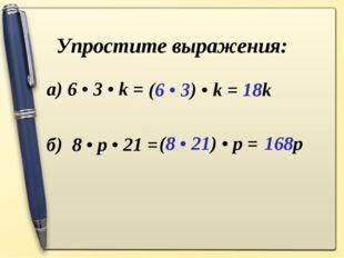 Упростите выражения: а) 6 • 3 • k =  б) 8 • p • 21 = (6 • 3) • k = 18k (8 •