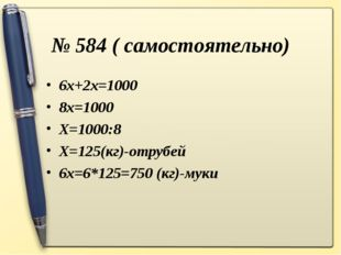№ 584 ( самостоятельно) 6х+2х=1000 8х=1000 Х=1000:8 Х=125(кг)-отрубей 6х=6*12