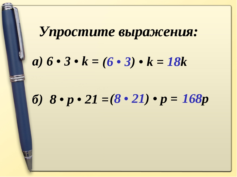 Упростите выражения: а) 6 • 3 • k =  б) 8 • p • 21 = (6 • 3) • k = 18k (8 •...