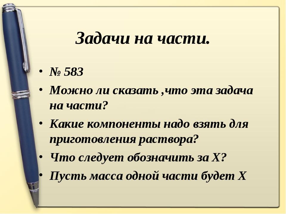 Задачи на части. № 583 Можно ли сказать ,что эта задача на части? Какие компо...