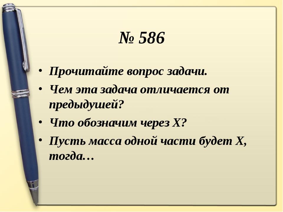 № 586 Прочитайте вопрос задачи. Чем эта задача отличается от предыдушей? Что...