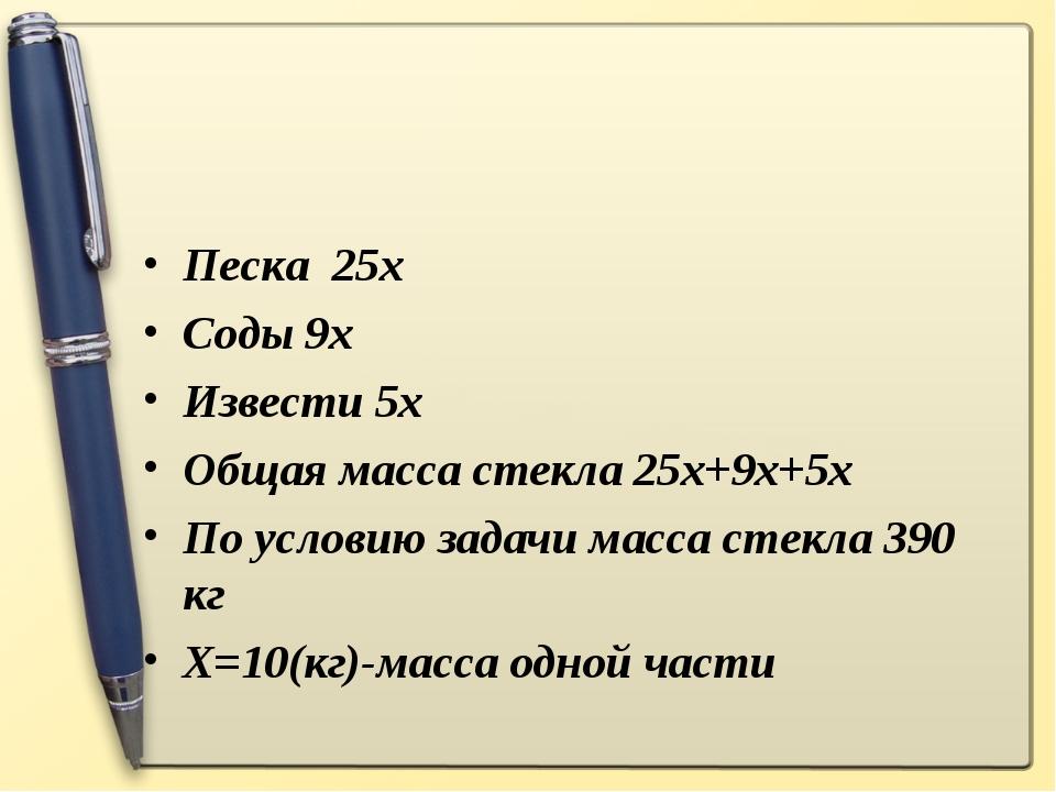 Песка 25х Соды 9х Извести 5х Общая масса стекла 25х+9х+5х По условию задачи м...