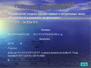 Произведение подряд идущих первых n натуральных чисел обозначают n! и называ