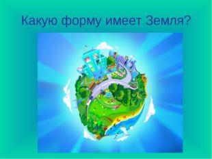 Какую форму имеет Земля?