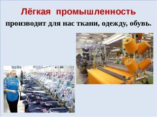 Лёгкая промышленность производит для нас ткани, одежду, обувь.