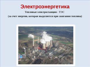 Электроэнергетика Тепловые электростанции - ТЭС (за счет энергии, которая вы