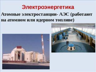Электроэнергетика Атомные электростанции- АЭС (работают на атомном или ядерн