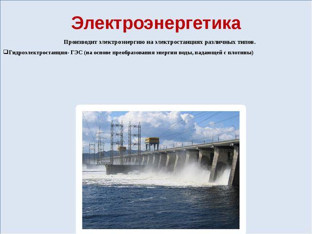 Электроэнергетика Производит электроэнергию на электростанциях различных ти...