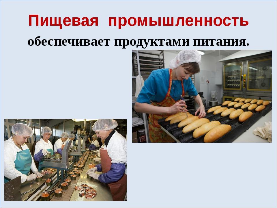 Пищевая промышленность обеспечивает продуктами питания.