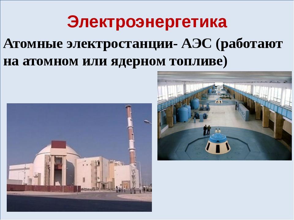 Электроэнергетика Атомные электростанции- АЭС (работают на атомном или ядерн...