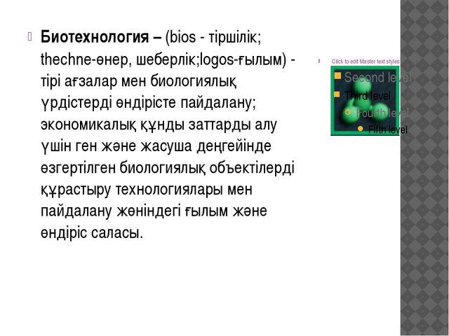 Биотехнология – (bios - тіршілік; thechne-өнер, шеберлік;logos-ғылым) - тірі...