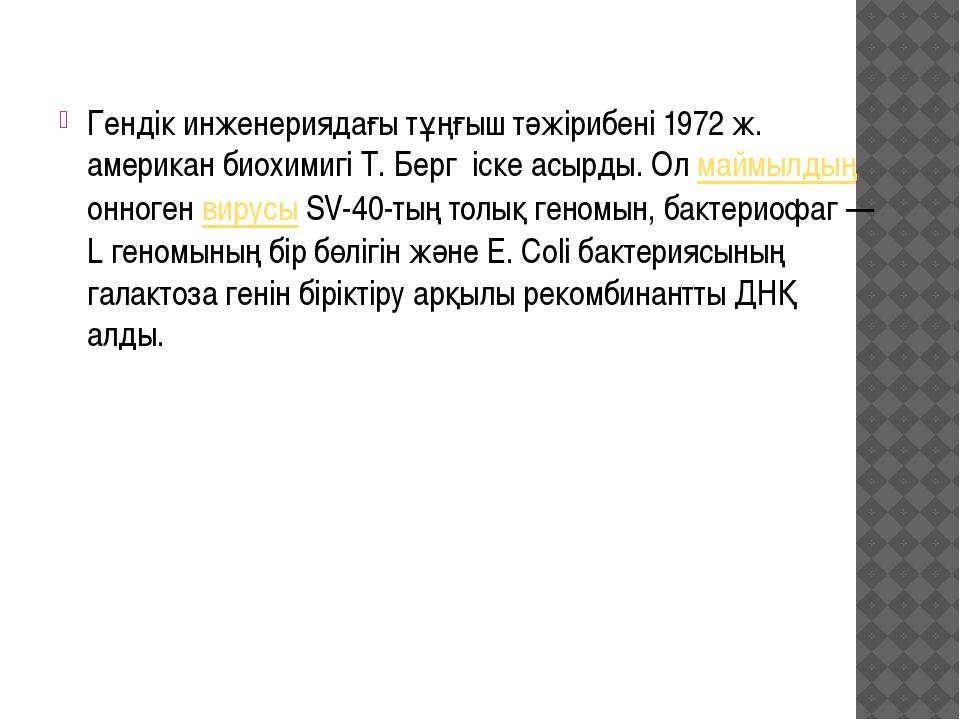 Гендік инженериядағы тұңғыш тәжірибені 1972 ж. американ биохимигі Т. Берг іск...