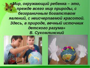 «Мир, окружающий ребенка – это, прежде всего мир природы, с безграничным бог
