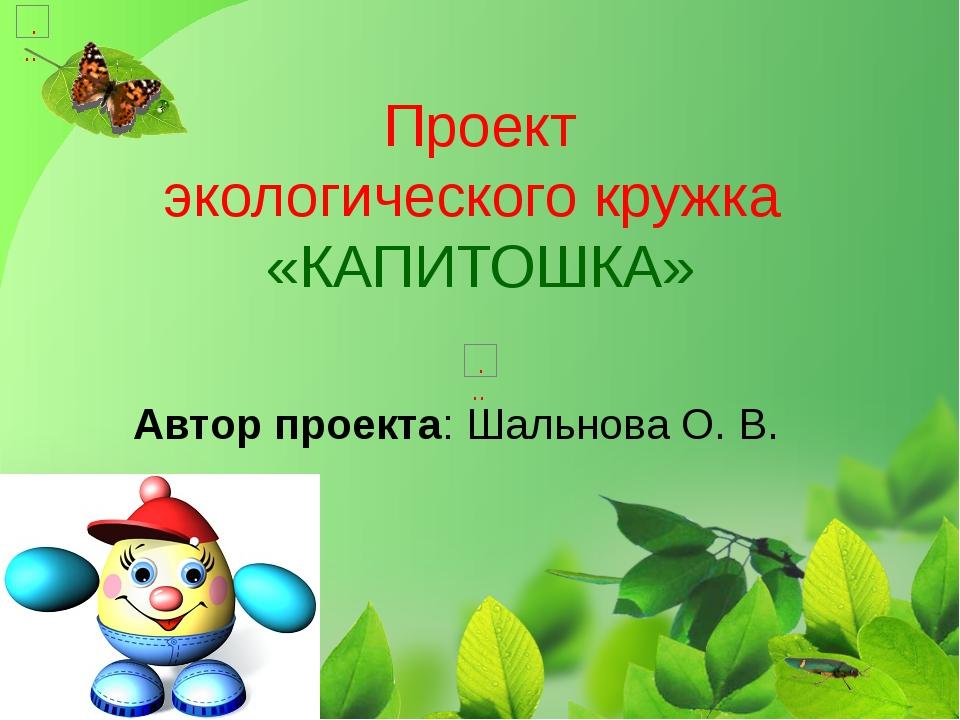 Проект экологического кружка «КАПИТОШКА» Автор проекта: Шальнова О. В.