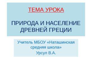 ТЕМА УРОКА ПРИРОДА И НАСЕЛЕНИЕ ДРЕВНЕЙ ГРЕЦИИ Учитель МБОУ «Наташинская средн