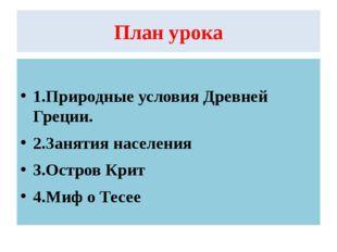 План урока 1.Природные условия Древней Греции. 2.Занятия населения 3.Остров К