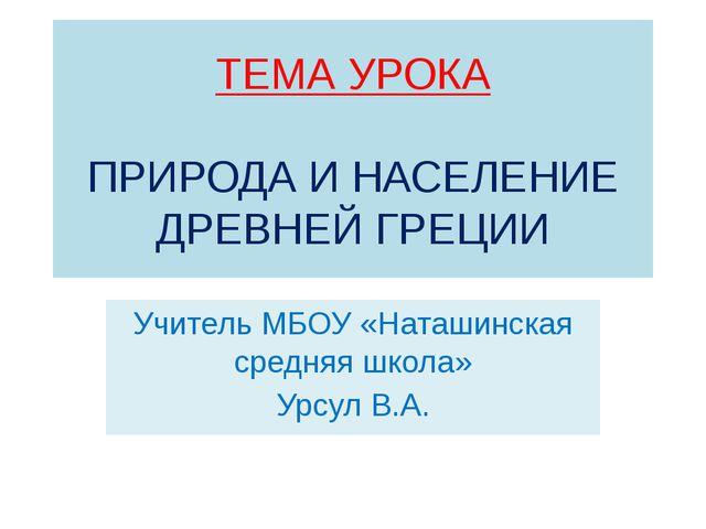 ТЕМА УРОКА ПРИРОДА И НАСЕЛЕНИЕ ДРЕВНЕЙ ГРЕЦИИ Учитель МБОУ «Наташинская средн...