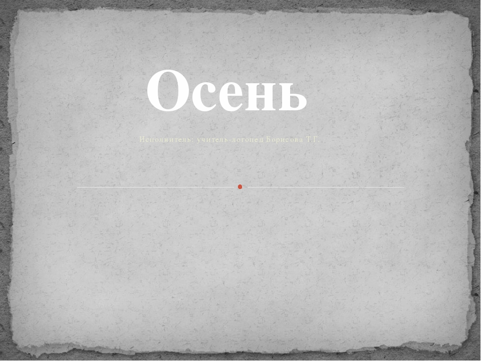 Исполнитель: учитель-логопед Борисова Т.Г. Осень