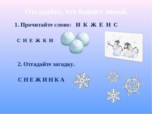 Отгадайте, что бывает зимой. С Н Е Ж К И 1. Прочитайте слово: И К Ж Е Н С С Н