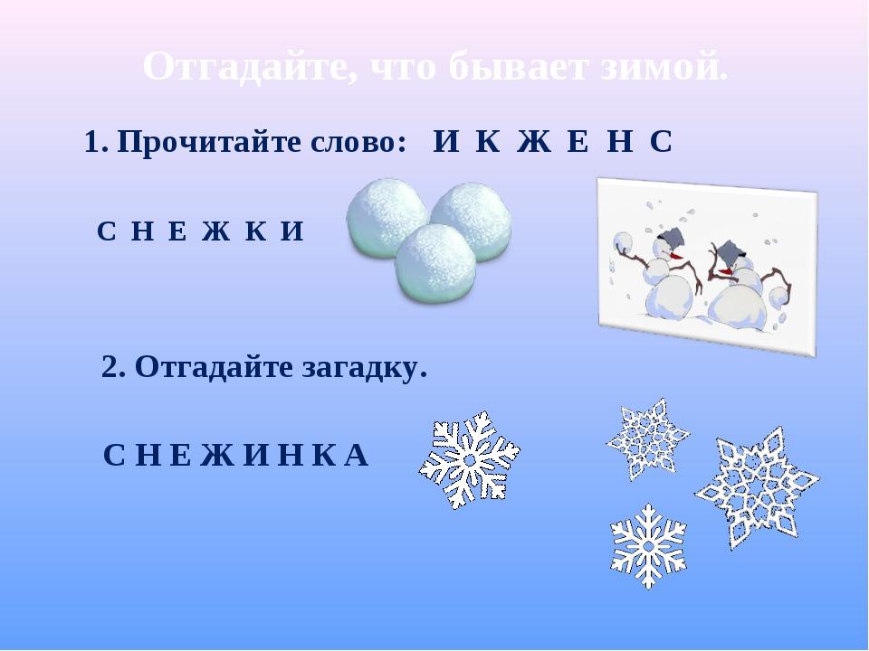 Отгадайте, что бывает зимой. С Н Е Ж К И 1. Прочитайте слово: И К Ж Е Н С С Н...