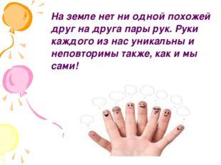На земле нет ни одной похожей друг на друга пары рук. Руки каждого из нас ун