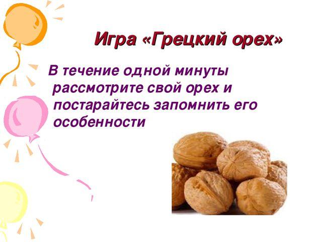 Игра «Грецкий орех» В течение одной минуты рассмотрите свой орех и постарайте...