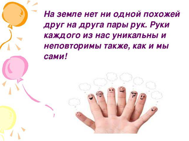 На земле нет ни одной похожей друг на друга пары рук. Руки каждого из нас ун...