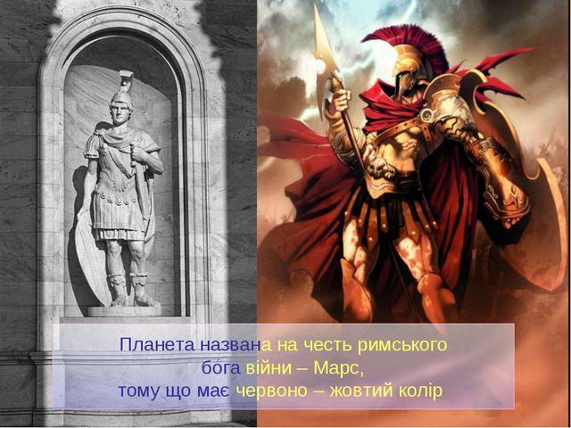 Планета названа на честь римського бога війни – Марс, тому що має червоно – ж...