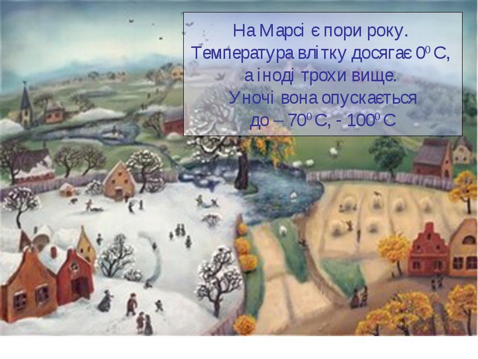 На Марсі є пори року. Температура влітку досягає 00 С, а іноді трохи вище. Ун...