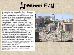 Интересная система дробей была в Древнем Риме. Она основывалась на делении на