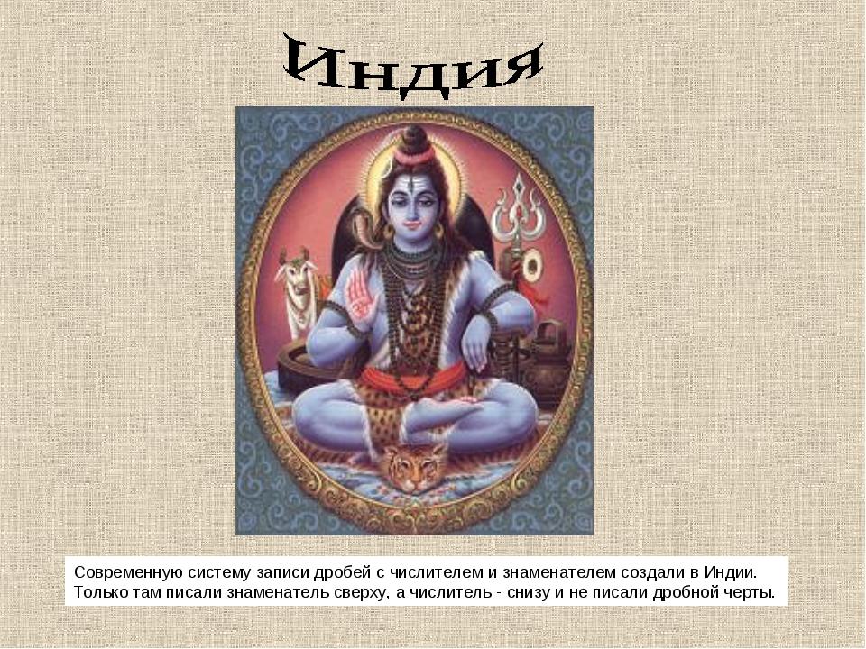 Современную систему записи дробей с числителем и знаменателем создали в Индии...