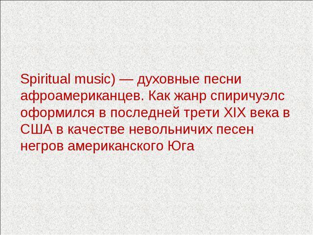 Спири́чуэлс, спиричуэл (англ. Spirituals, Spiritual music) — духовные песни а...