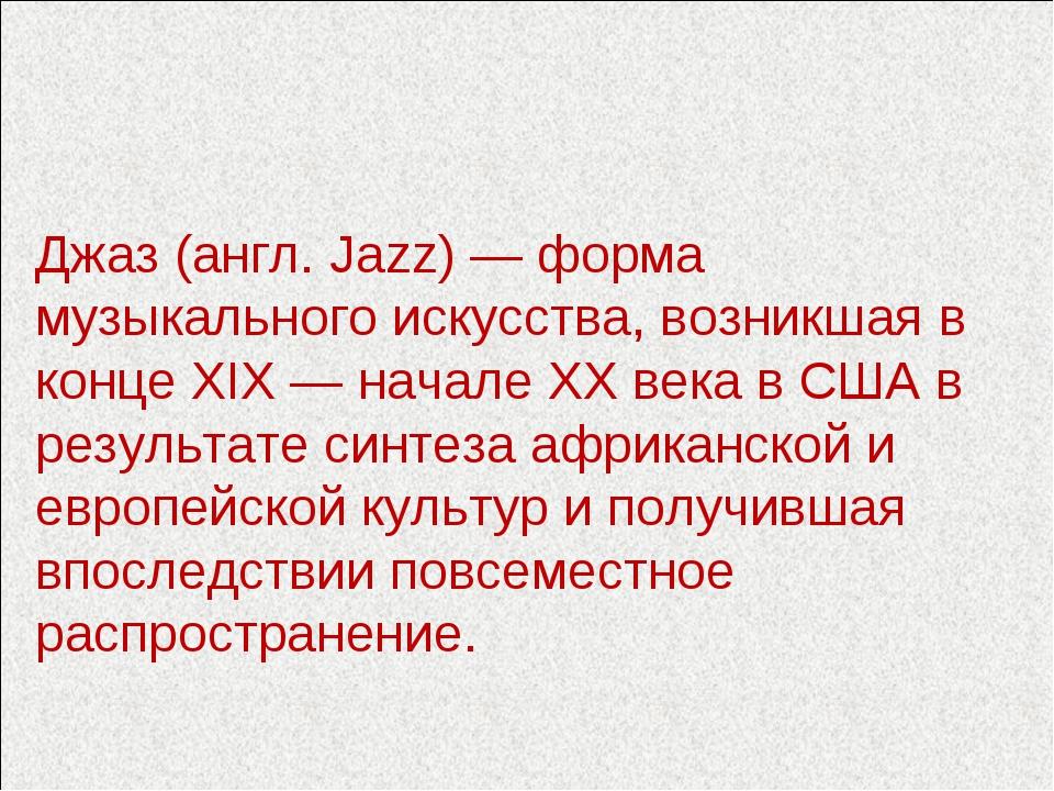 Джаз (англ. Jazz) — форма музыкального искусства, возникшая в конце XIX — нач...